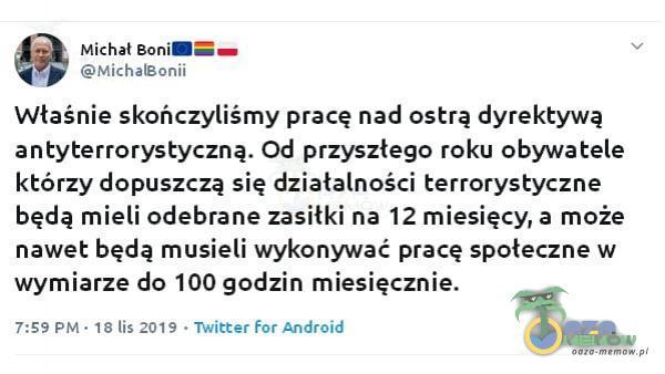 Michał Bonia—— MichalBonii Właśnie skończyliśmy pracę nad ostrą dyrektywą antyterrorystyczną. Od przyszłego roku obywatele którzy dopuszczą się działalności terrorystyczne będą mieli odebrane zasiłki na 12 miesięcy, a może...