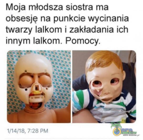Moja młodsza siostra ma obsesję na punkcie wycinania twarzy lalkom i zakładania ich innym lalkom. Pomocy. IFMFTE. 775 piu
