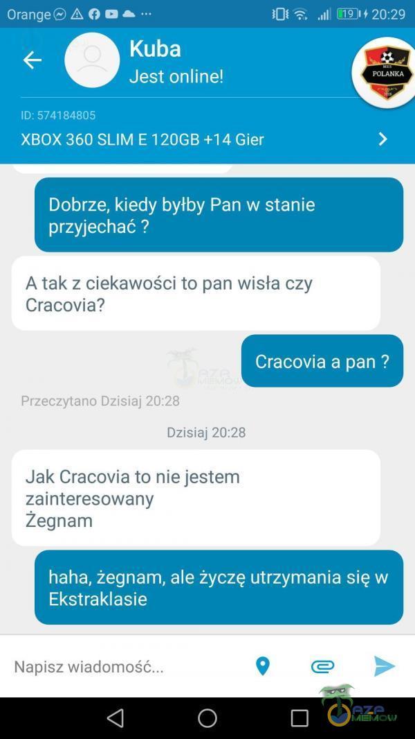Orange O . Kuba Jest online! ID: 574184805 XBOX 360 SLIM E 120GB +14 Gier 101 20:29 Dobrze, kiedy byłby Pan w stanie przyjechać ? A tak z ciekawości to pan Wisła czy Cracovia? Cracovia a pan ? Przeczytano Dzisiaj 20:28 Dzisiaj 20:28 Jak Cracovia to nie jestem zainteresowany Žegnam haha,...