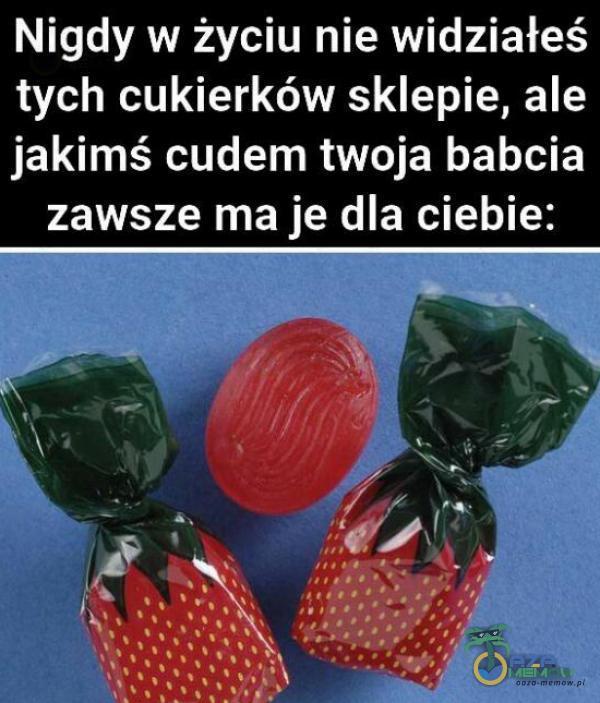 Nigdy w życiu nie widziałeś tych cukierków sklepie, ale jakimś cudem twoja babcia zawsze ma je dla ciebie: