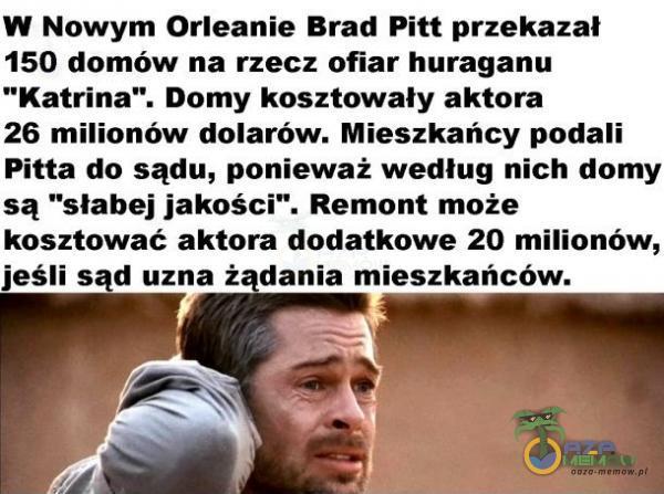W Nowym Orleanie Brad Pitt przekazał 150 domów na rzecz ofiar huraganu Katrina . Domy kosztowały aktora 26 milionów dolarów. Mieszkańcy podali Pitta do sądu, ponieważ według nich domy są słabej jakości . Remont może kosztawać aktora...