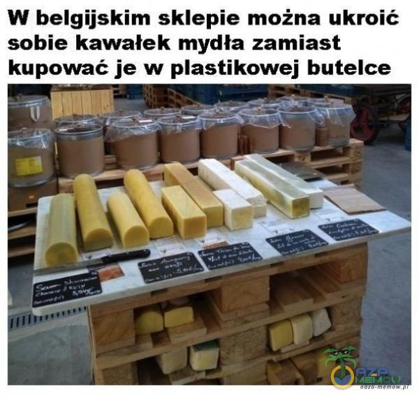 *W belgijskim sklepie można ukroit : sobie kawałek mydła zamiast kupować je w astikowej butelce