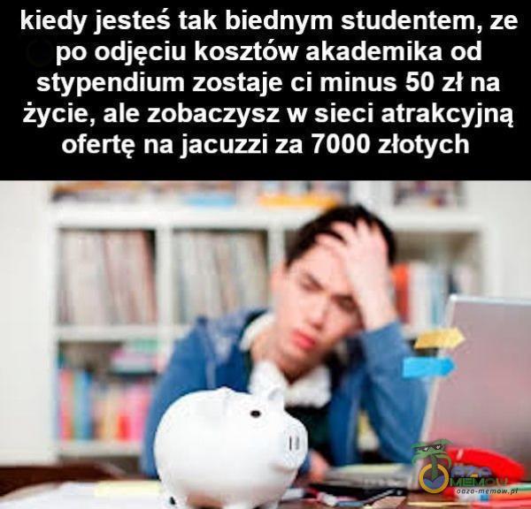 kiedy jesteś tak biednym studentem, ze po odjęciu kosztów akademika od stypendium zostaje ci minus 50 zł na życie, ale zobaczysz w sieci atrakcyjną ofertę na jacuzzi za 7000 złotych