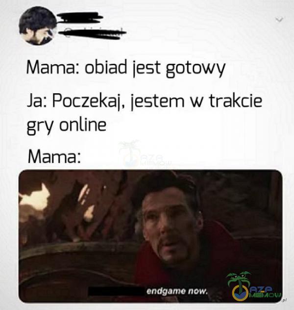 > o== Mama: obiad jest gotowy Ja: Poczekaj; jestem w trakcie gry anline Mama: TA