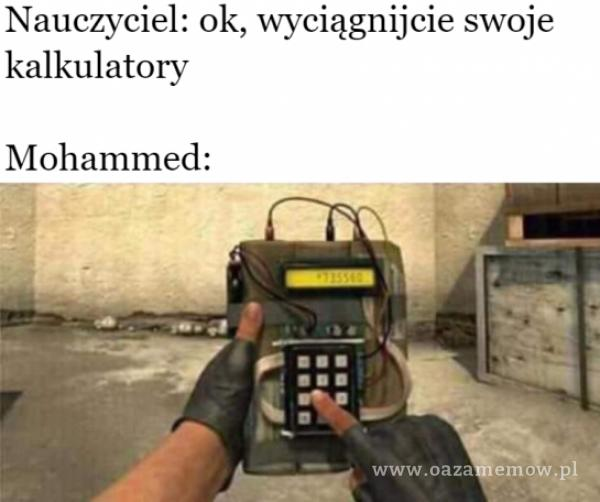 Nauczyciel: ok, swoje kalkulatory Mohammed: