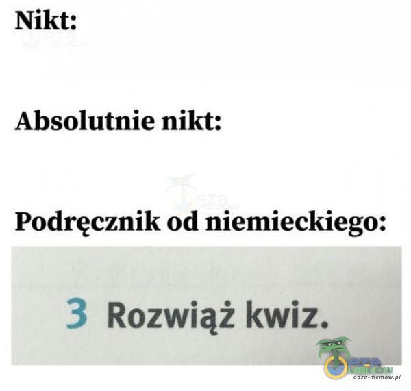 Nikt: Absolutnie nikt: Podręcznik od niemieckiego: 3 Rozwiąż kwiz.