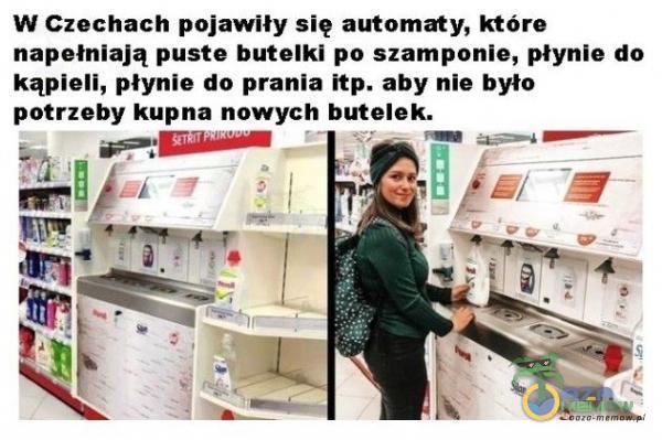 w Czechach pojawiły się automaty, które napełniają puste butelki po szampnnle, ynie da kąpieli, płynie do prania Itp. aby nle było putneby kupna nowych butelek.