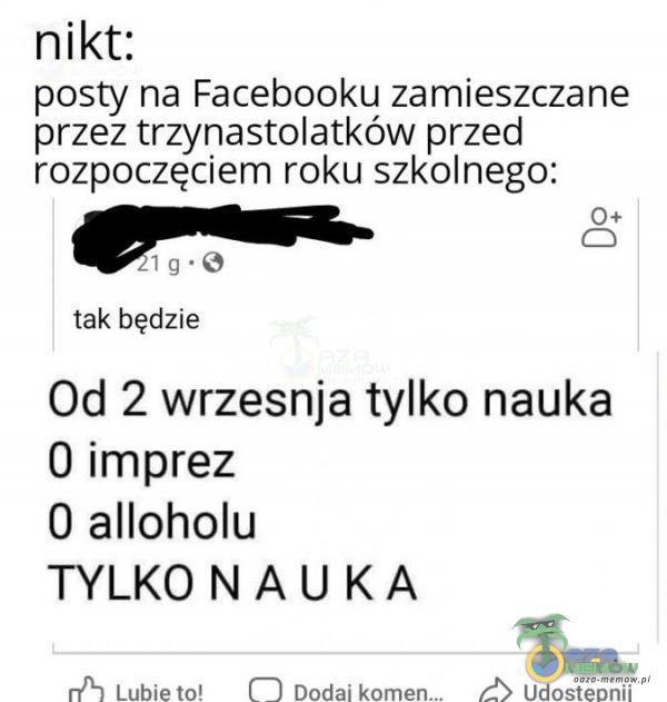 nikt: posty na Facebooku zamieszczane przez trzynastolatków przed rozpoczęciem roku szkolnego: a- [aj tak będzie Od 2 wrzesnja tylko nauka 0 imprez 0 alloholu TYLKONAUKA zl uubiabi ( | Dodzikoman_ A Udoslisonii