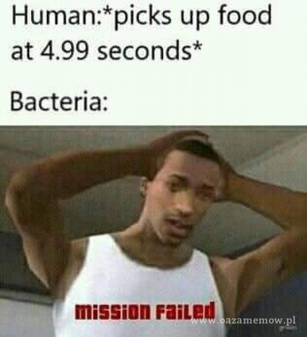 Human:*picks up food at seconds* Bacteria: missinn FaiLEd ow