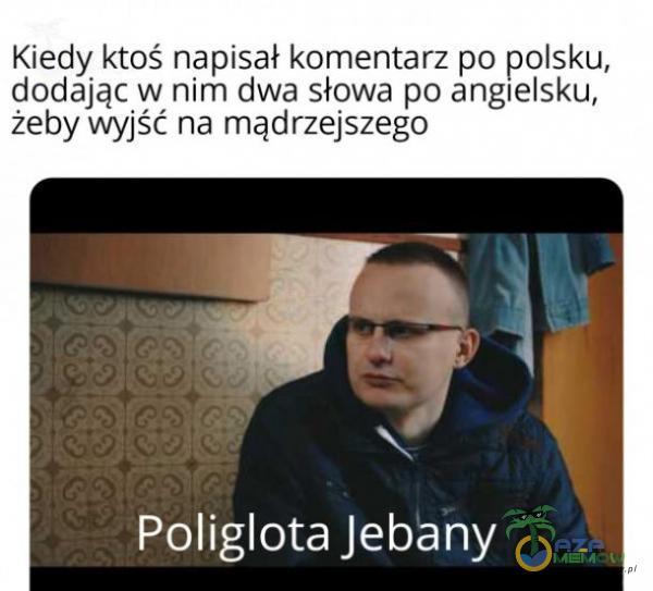 Kiedy ktoś napisał komentarz po polsku, dodając w nim dwa słowa po angielsku, żeby wyjść na mądrzejszego as lojEW SEIN,