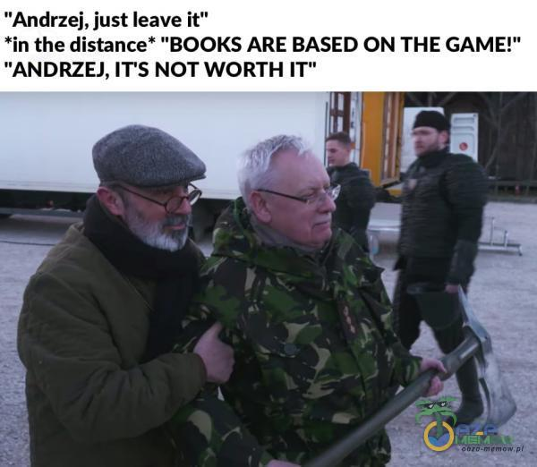 "Andrzej, just leave ił"" the distance* BOOKS ARE BASED ON THE GAME!"" ANDRZEJ, IT S NOT WORTH T"""